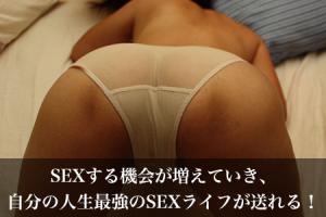 SEXする機会が増えていき、自分の人生最強のSEXライフが送れる!